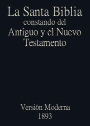 La Santa Biblia constando del Antiguo y el Nuevo Testamento, Version Moderna (1893)