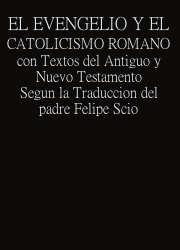 El Evangelio y el Catolicismo Romano con Textos del Antiguo y Nuevo Testamento Segun la Traduccion del padre Felipe Scio