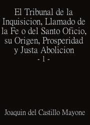 El Tribunal de la Inquisición, Llamado de la Fe o del Santo Oficio, su Origen, Prosperidad y Justa Abolición 1