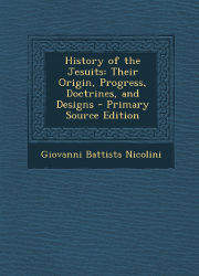 History of the Jesuits Their Origin, Progress, Doctrines and Desingns