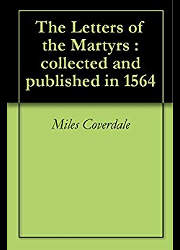 The Letters of the Martyrs, Collected and Published in 1564 With a Preface by Miles Coverdale